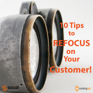 10 Tips to Refocus Your Social Marketing and Business on the Needs of Your Customer