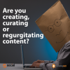 content marketing creation, curation, regurgitation